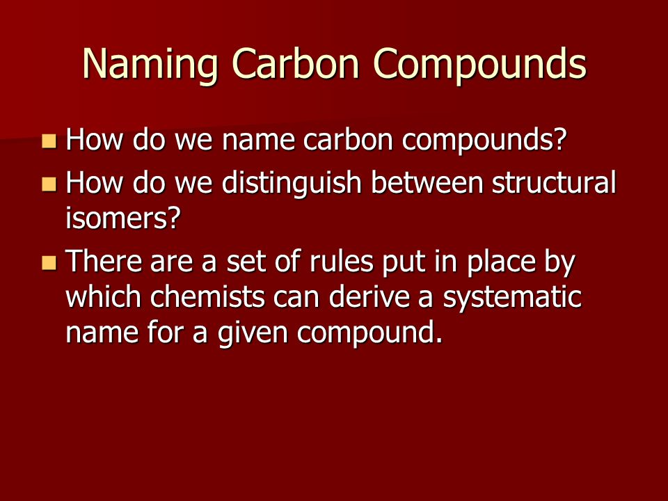 Naming Carbon Compounds How do we name carbon compounds? How do we name carbon compounds? How do we distinguish between structural isomers? How do we