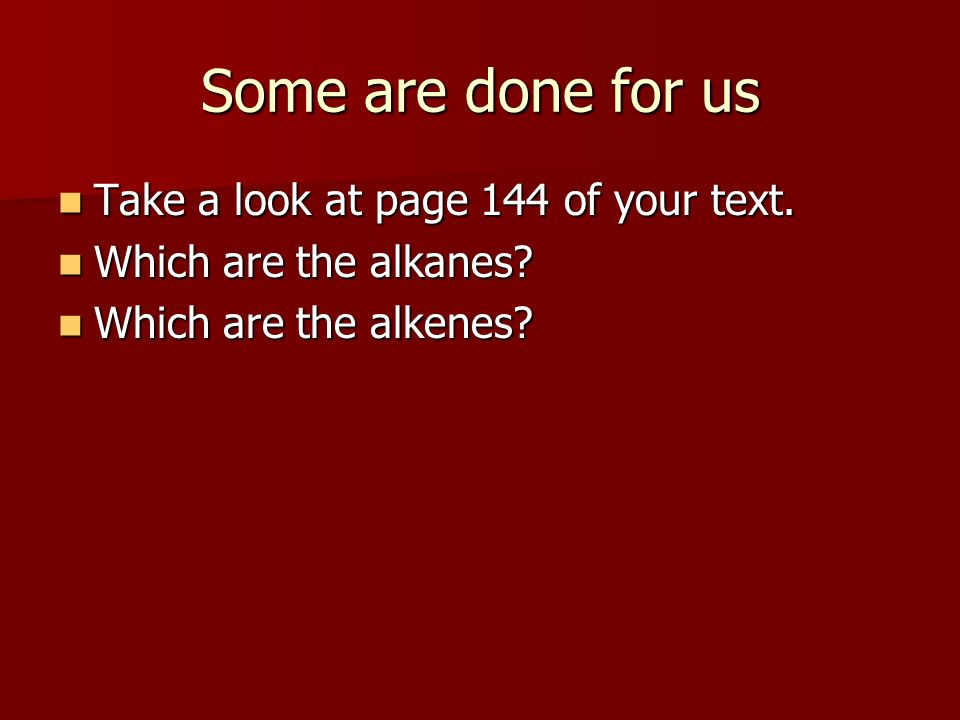 Some are done for us Take a look at page 144 of your text. Take a look at page 144 of your text. Which are the alkanes? Which are the alkanes? Which a