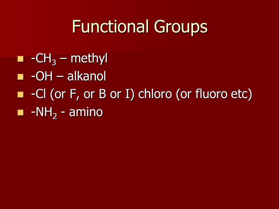 Functional Groups -CH 3 – methyl -CH 3 – methyl -OH – alkanol -OH – alkanol -Cl (or F, or B or I) chloro (or fluoro etc) -Cl (or F, or B or I) chloro