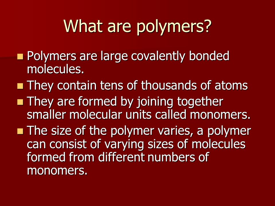 What are polymers? Polymers are large covalently bonded molecules. Polymers are large covalently bonded molecules. They contain tens of thousands of a