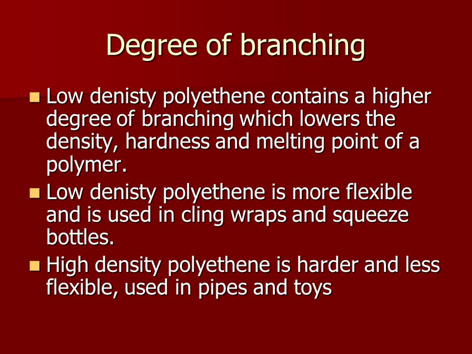 Degree of branching Low denisty polyethene contains a higher degree of branching which lowers the density, hardness and melting point of a polymer. Lo