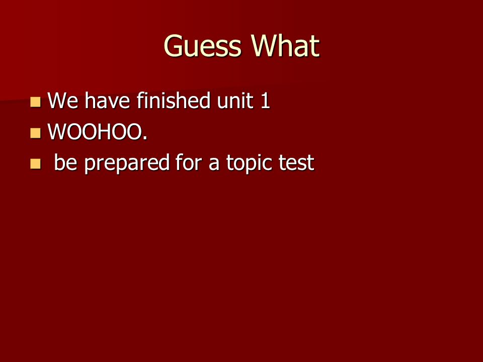 Guess What We have finished unit 1 We have finished unit 1 WOOHOO. WOOHOO. be prepared for a topic test be prepared for a topic test