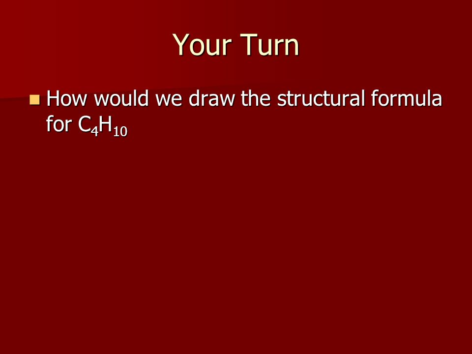 Your Turn How would we draw the structural formula for C 4 H 10 How would we draw the structural formula for C 4 H 10