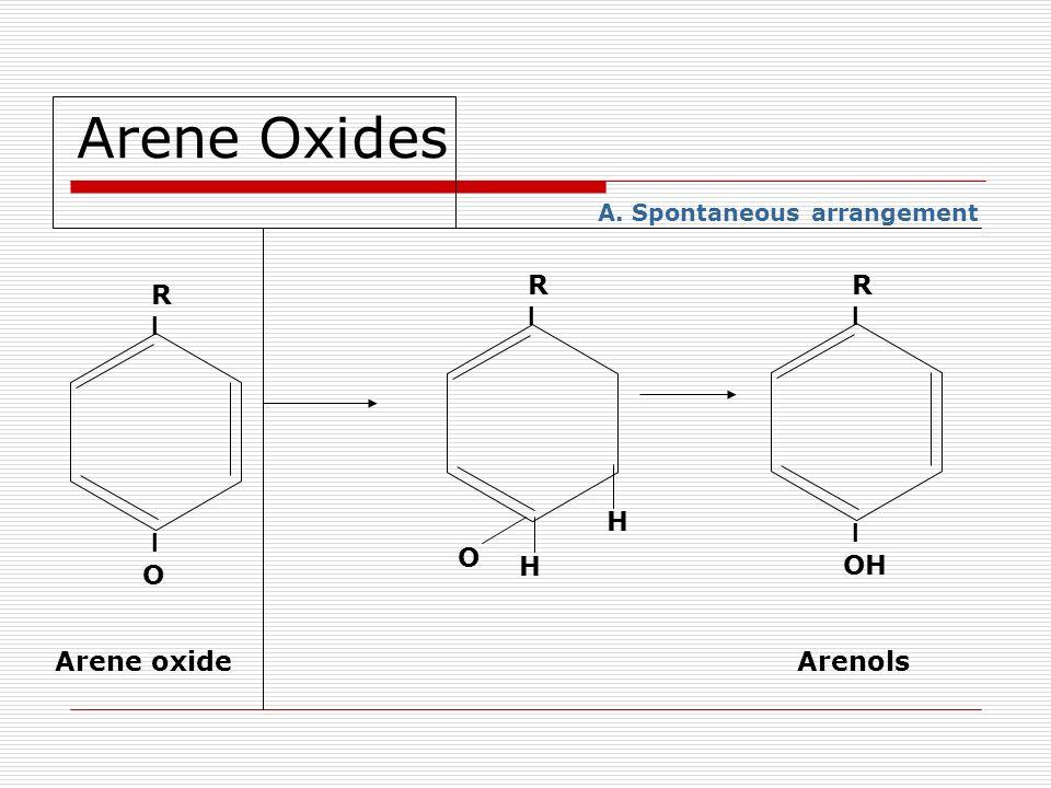 Arene Oxides R I O Arene oxide R I O H H A. Spontaneous arrangement R I OH Arenols