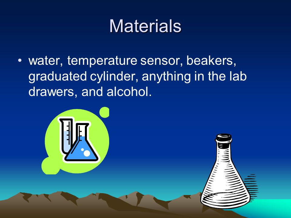 Materials water, temperature sensor, beakers, graduated cylinder, anything in the lab drawers, and alcohol.