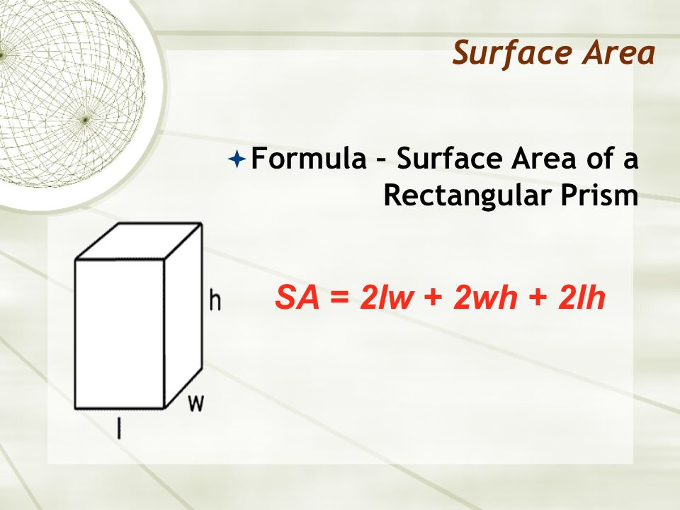 Surface Area Formula – Surface Area of a Rectangular Prism SA = 2lw + 2wh + 2lh