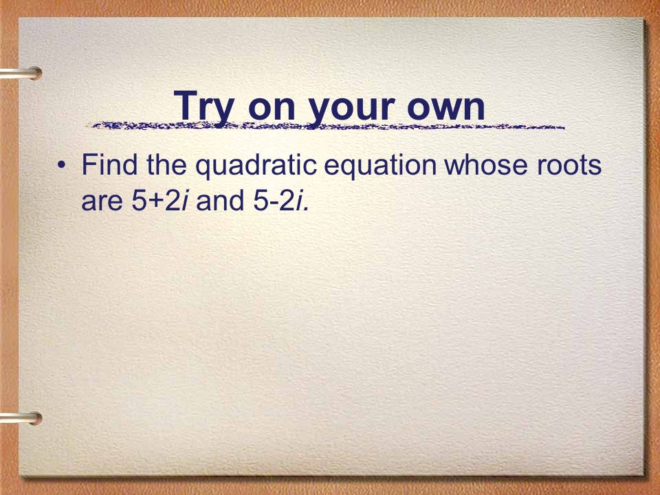 Try on your own Find the quadratic equation whose roots are 5+2i and 5-2i.