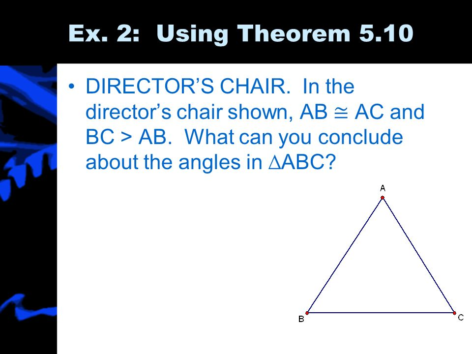 Ex. 2: Using Theorem 5.10 DIRECTORS CHAIR. In the directors chair shown, AB AC and BC > AB. What can you conclude about the angles in ABC?