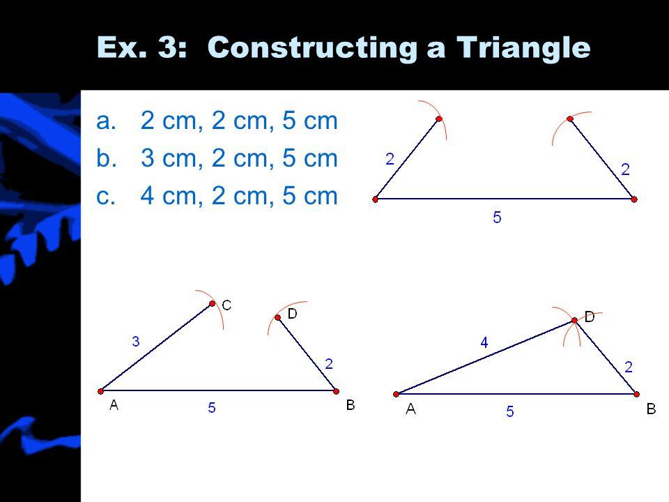 Ex. 3: Constructing a Triangle a.2 cm, 2 cm, 5 cm b.3 cm, 2 cm, 5 cm c.4 cm, 2 cm, 5 cm