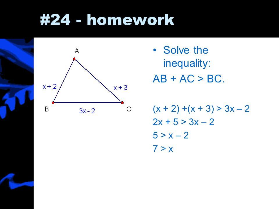 #24 - homework Solve the inequality: AB + AC > BC. (x + 2) +(x + 3) > 3x – 2 2x + 5 > 3x – 2 5 > x – 2 7 > x