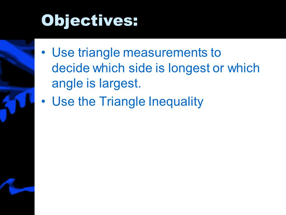 Objectives: Use triangle measurements to decide which side is longest or which angle is largest. Use the Triangle Inequality