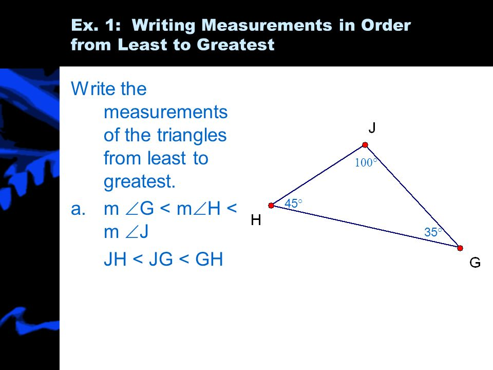 Ex. 1: Writing Measurements in Order from Least to Greatest Write the measurements of the triangles from least to greatest. a.m G < m H < m J JH < JG