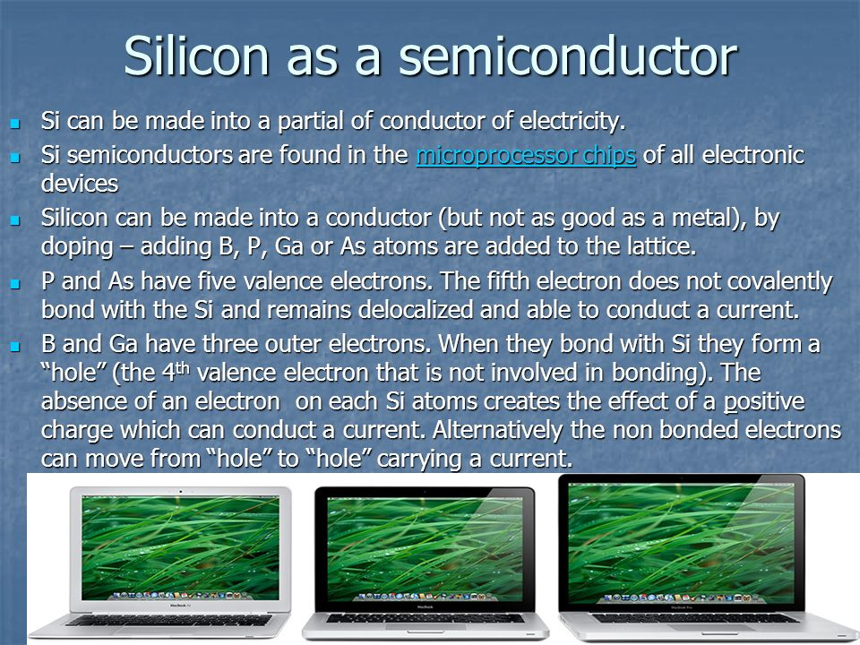 Silicon as a semiconductor Si can be made into a partial of conductor of electricity. Si can be made into a partial of conductor of electricity. Si se
