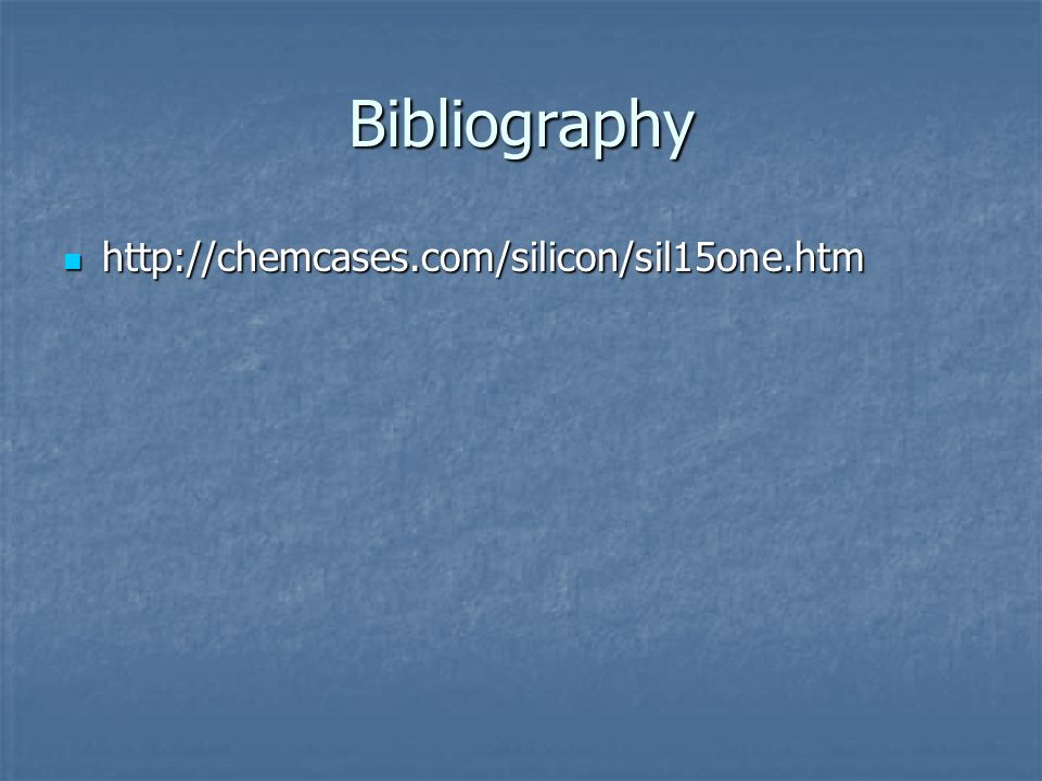 Bibliography http://chemcases.com/silicon/sil15one.htm http://chemcases.com/silicon/sil15one.htm