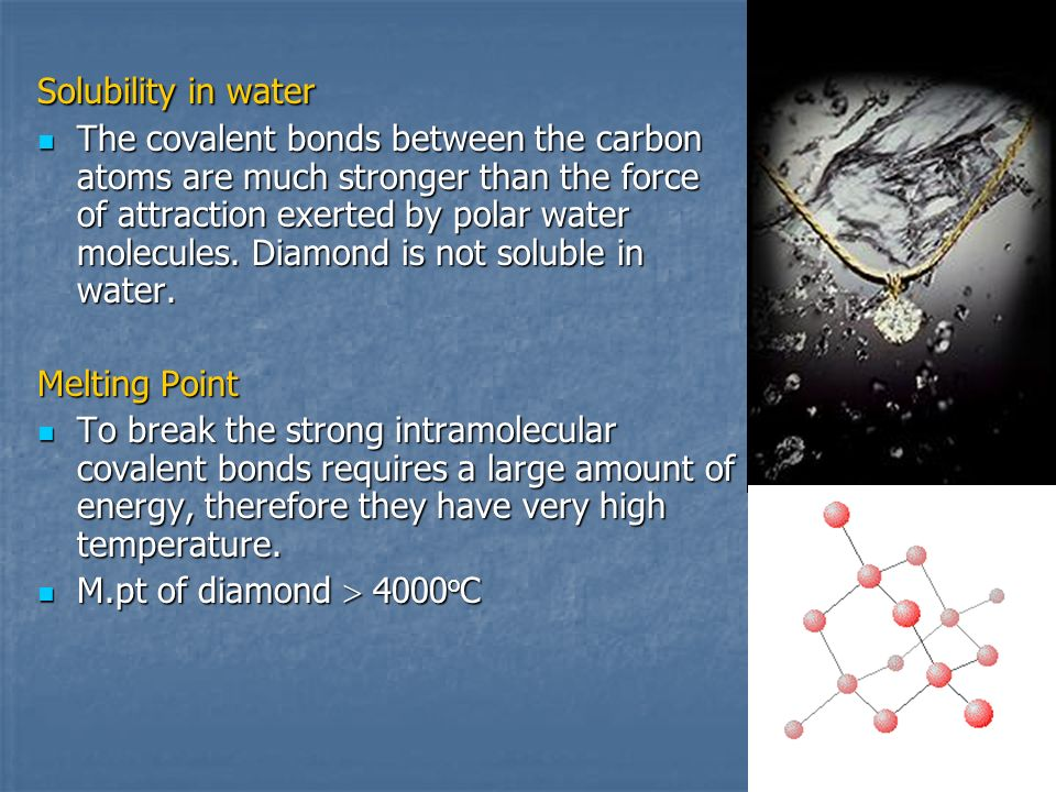 Solubility in water The covalent bonds between the carbon atoms are much stronger than the force of attraction exerted by polar water molecules. Diamo