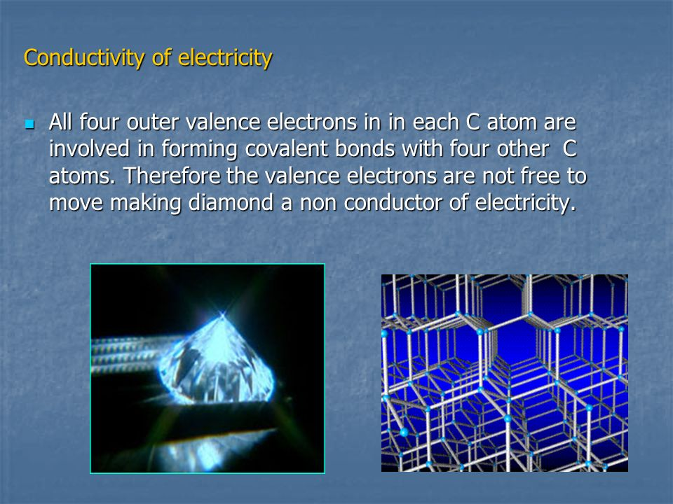 Conductivity of electricity All four outer valence electrons in in each C atom are involved in forming covalent bonds with four other C atoms. Therefo