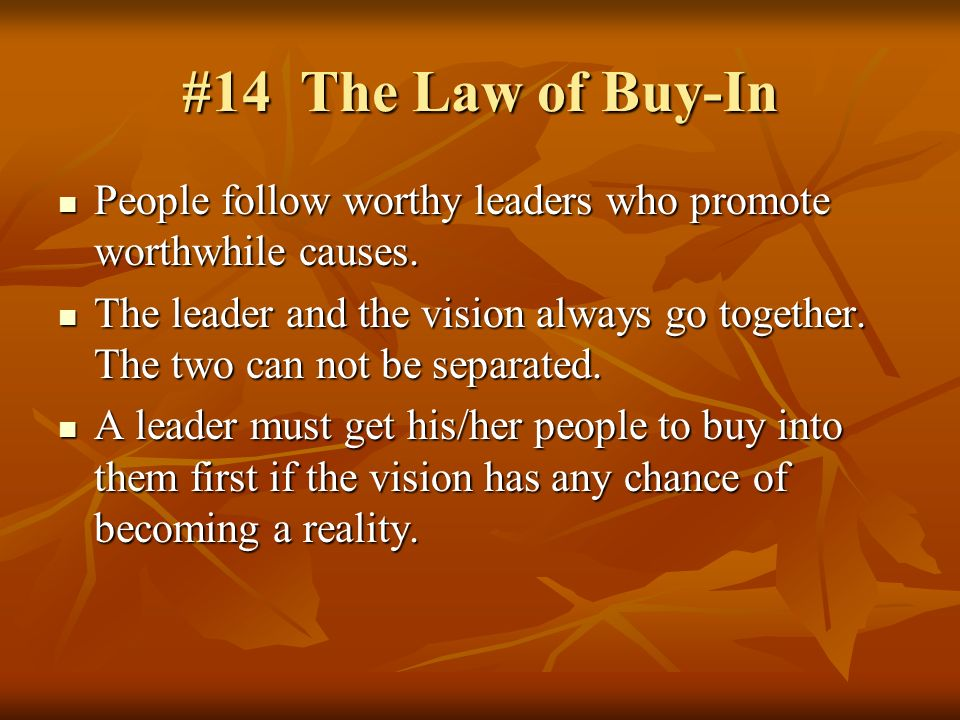 #14 The Law of Buy-In People follow worthy leaders who promote worthwhile causes. People follow worthy leaders who promote worthwhile causes. The lead