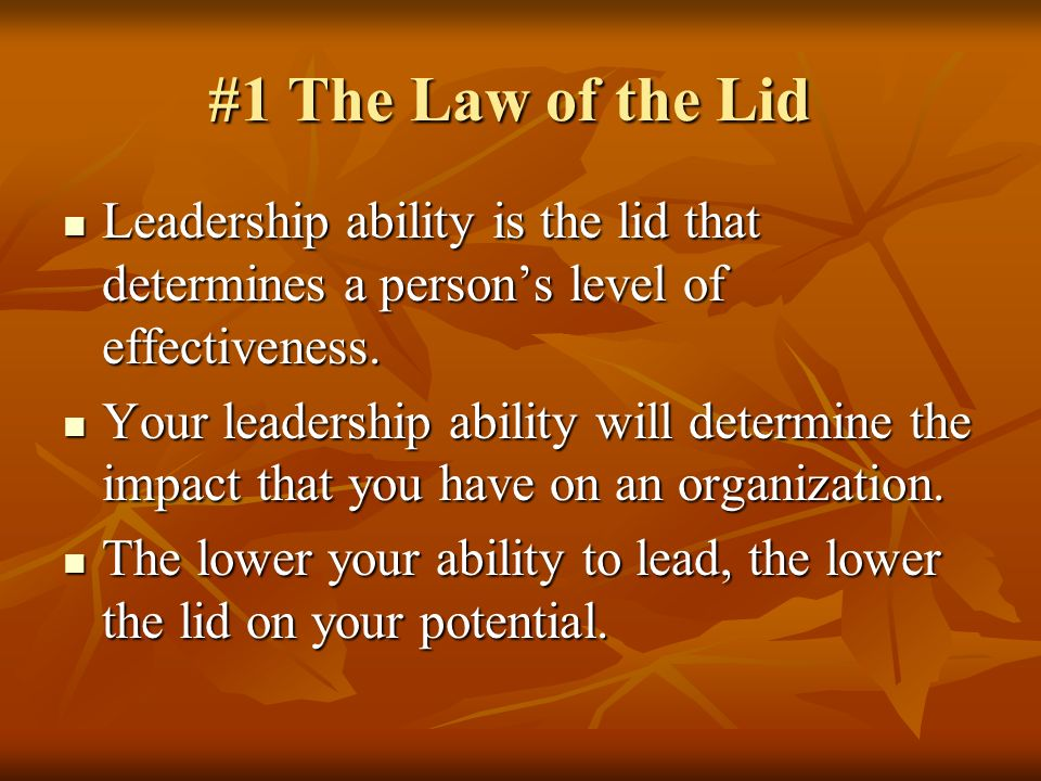 #1 The Law of the Lid Leadership ability is the lid that determines a persons level of effectiveness. Leadership ability is the lid that determines a