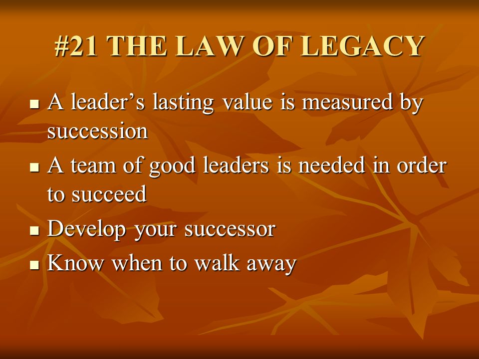 #21 THE LAW OF LEGACY A leaders lasting value is measured by succession A leaders lasting value is measured by succession A team of good leaders is ne
