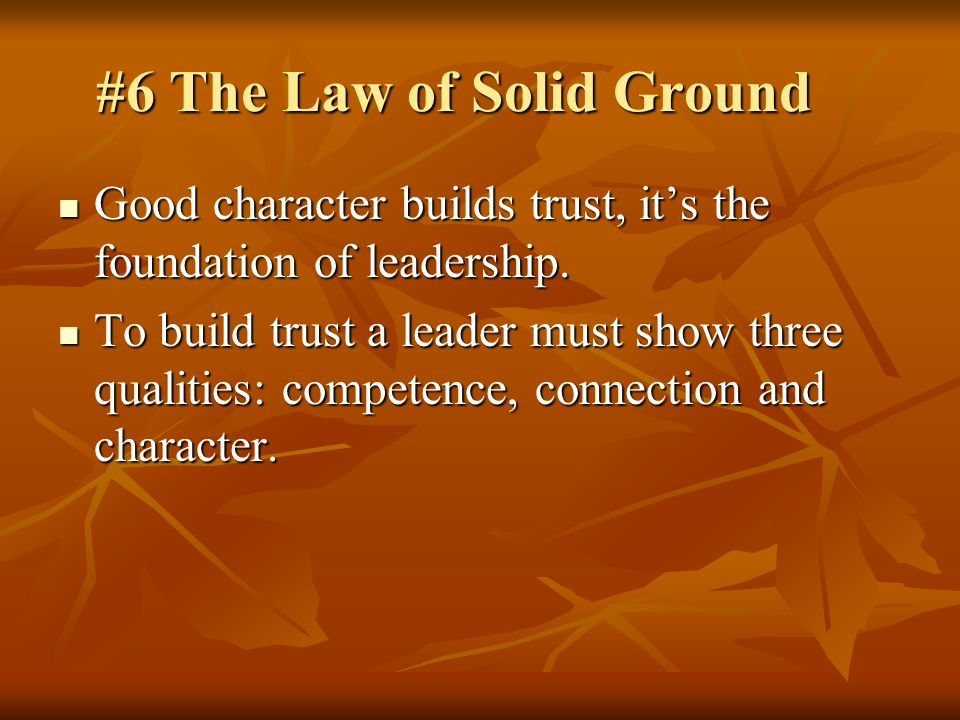 #6 The Law of Solid Ground Good character builds trust, its the foundation of leadership. Good character builds trust, its the foundation of leadershi