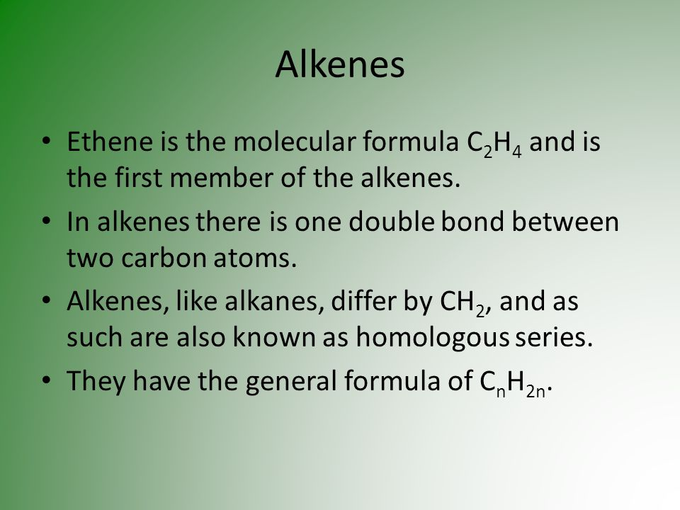 Alkenes Ethene is the molecular formula C 2 H 4 and is the first member of the alkenes. In alkenes there is one double bond between two carbon atoms.