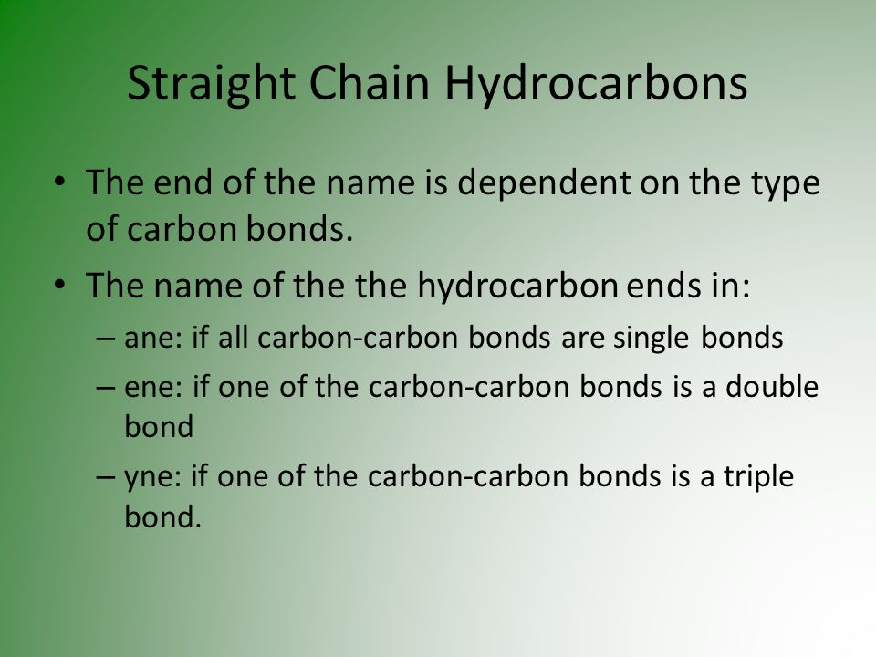 Straight Chain Hydrocarbons The end of the name is dependent on the type of carbon bonds. The name of the the hydrocarbon ends in: – ane: if all carbo
