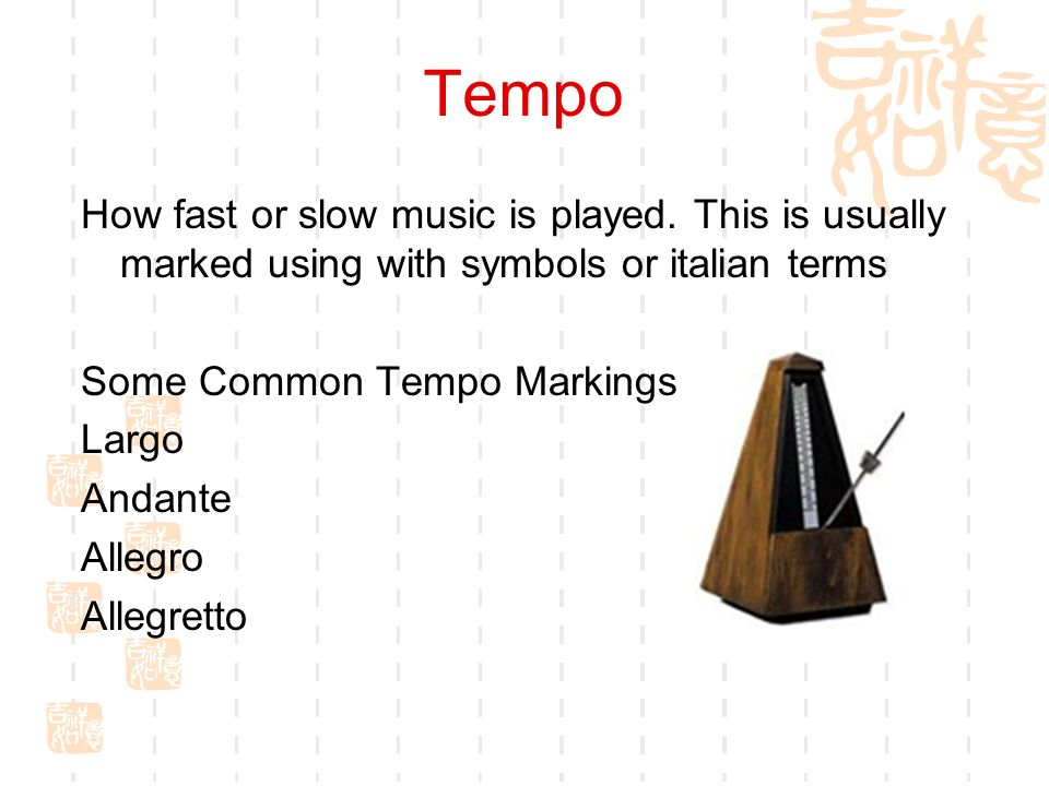 Tempo How fast or slow music is played. This is usually marked using with symbols or italian terms Some Common Tempo Markings Largo Andante Allegro Al
