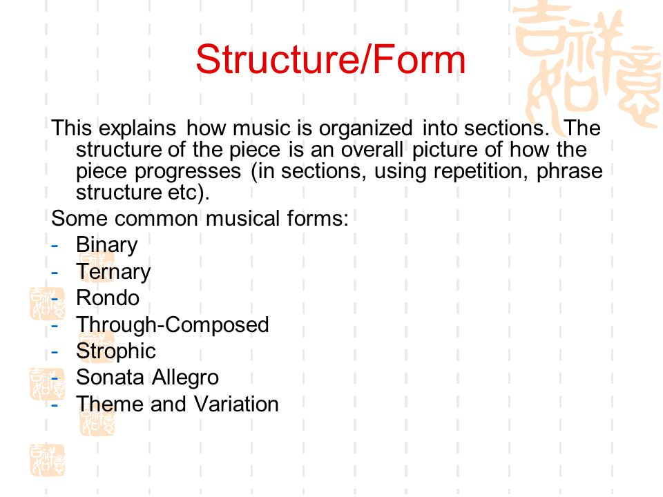 Structure/Form This explains how music is organized into sections. The structure of the piece is an overall picture of how the piece progresses (in se