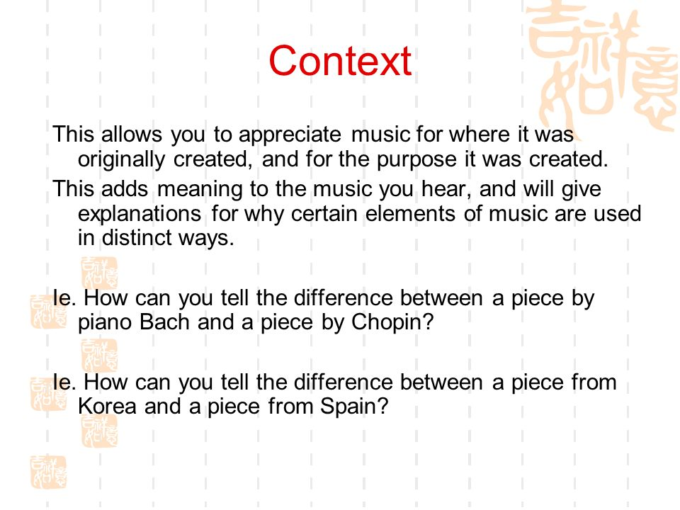 Context This allows you to appreciate music for where it was originally created, and for the purpose it was created. This adds meaning to the music yo