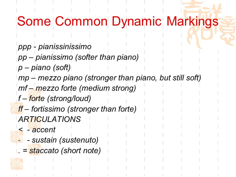 Some Common Dynamic Markings ppp - pianissinissimo pp – pianissimo (softer than piano) p – piano (soft) mp – mezzo piano (stronger than piano, but sti