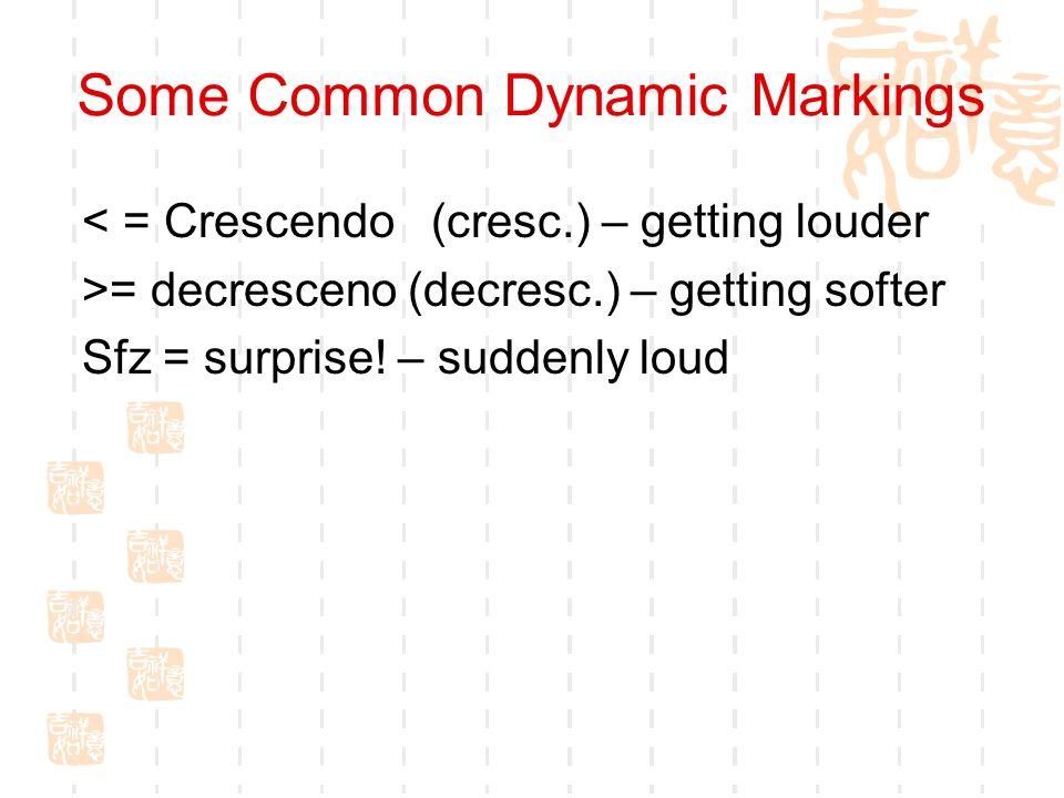 Some Common Dynamic Markings < = Crescendo (cresc.) – getting louder >= decresceno (decresc.) – getting softer Sfz = surprise! – suddenly loud