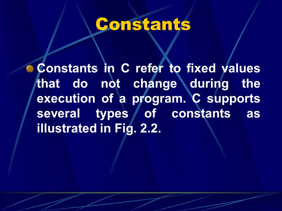 Constants Constants in C refer to fixed values that do not change during the execution of a program. C supports several types of constants as illustra