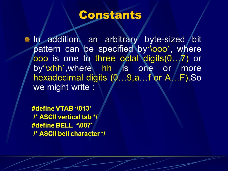 Constants In addition, an arbitrary byte-sized bit pattern can be specified by \ooo, where ooo is one to three octal digits(0 … 7) or by \xhh,where hh