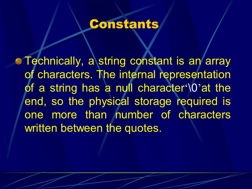 Constants Technically, a string constant is an array of characters. The internal representation of a string has a null character \0 at the end, so the