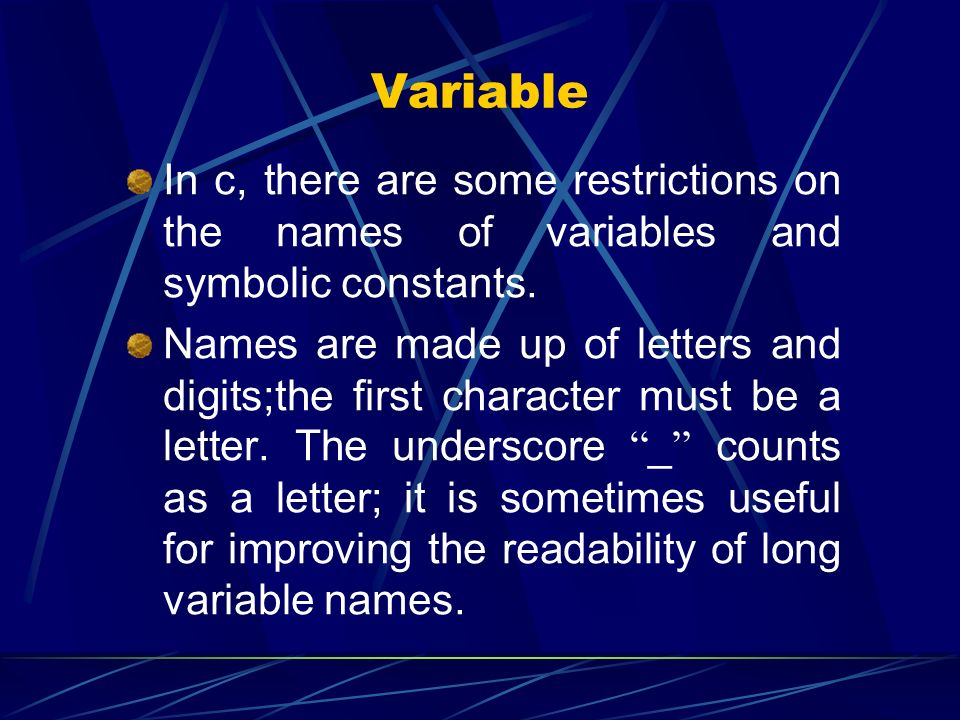 Variable In c, there are some restrictions on the names of variables and symbolic constants. Names are made up of letters and digits;the first charact