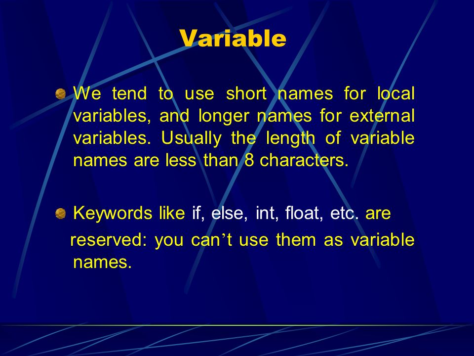 Variable We tend to use short names for local variables, and longer names for external variables. Usually the length of variable names are less than 8