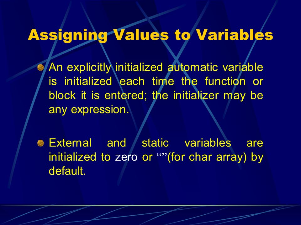 Assigning Values to Variables An explicitly initialized automatic variable is initialized each time the function or block it is entered; the initializ