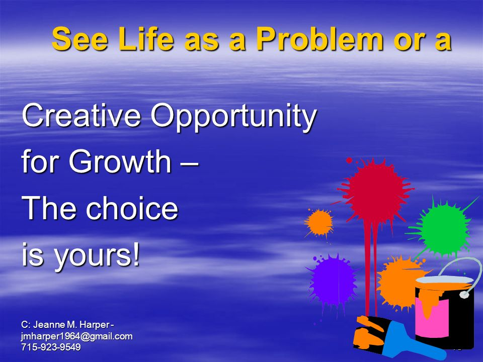 C: Jeanne M. Harper - jmharper1964@gmail.com 715-923-954918 See Life as a Problem or a Creative Opportunity for Growth – The choice is yours!