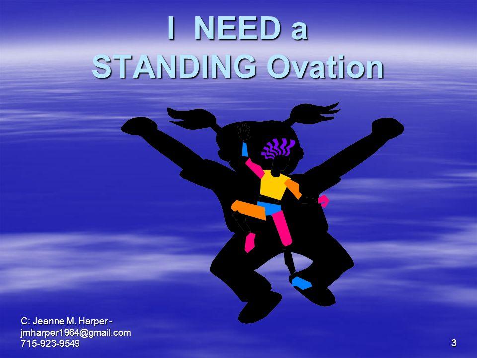 C: Jeanne M. Harper - jmharper1964@gmail.com 715-923-95493 I NEED a STANDING Ovation