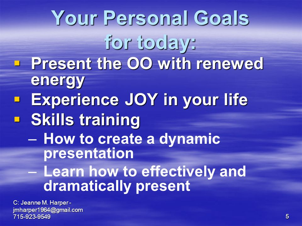 C: Jeanne M. Harper - jmharper1964@gmail.com 715-923-95495 Your Personal Goals for today: Present the OO with renewed energy Present the OO with renew