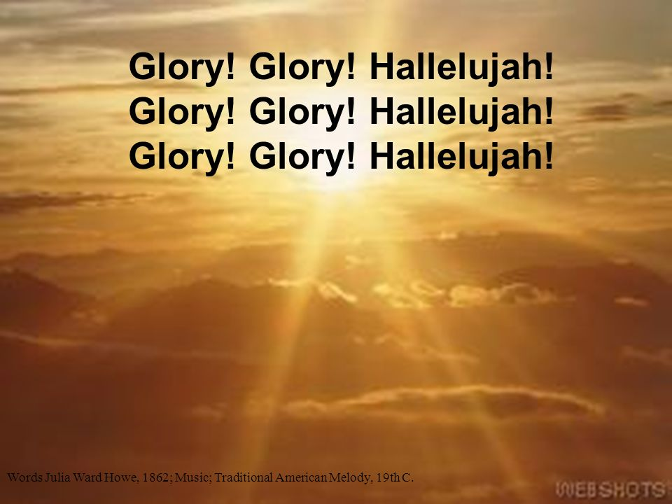 Glory! Glory! Hallelujah! Glory! Glory! Hallelujah! Glory! Glory! Hallelujah! Words Julia Ward Howe, 1862; Music; Traditional American Melody, 19th C.