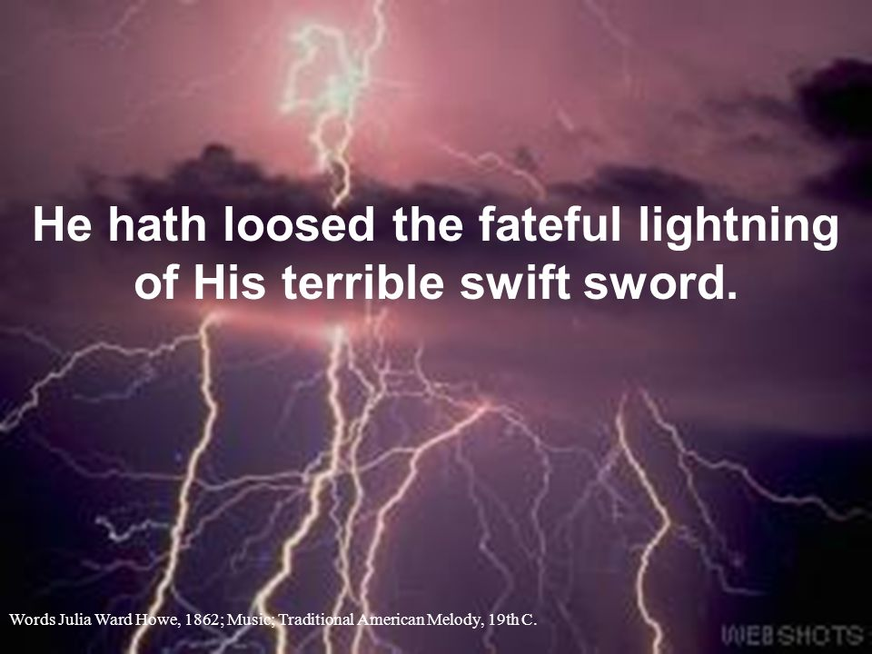 He hath loosed the fateful lightning of His terrible swift sword. Words Julia Ward Howe, 1862; Music; Traditional American Melody, 19th C.