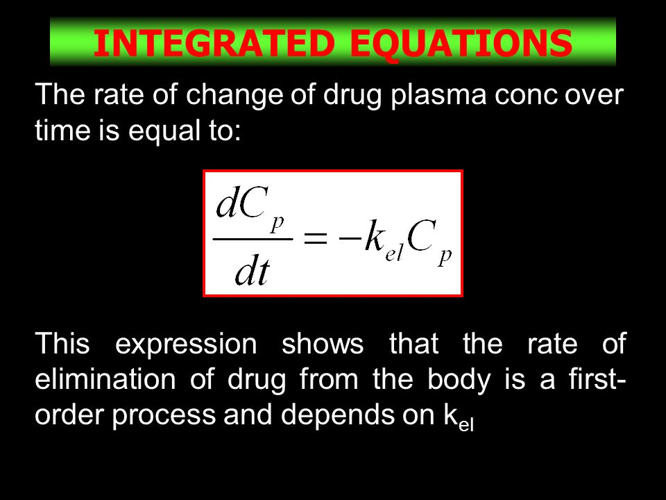 21 INTEGRATED EQUATIONS The rate of change of drug plasma conc over time is equal to: This expression shows that the rate of elimination of drug from