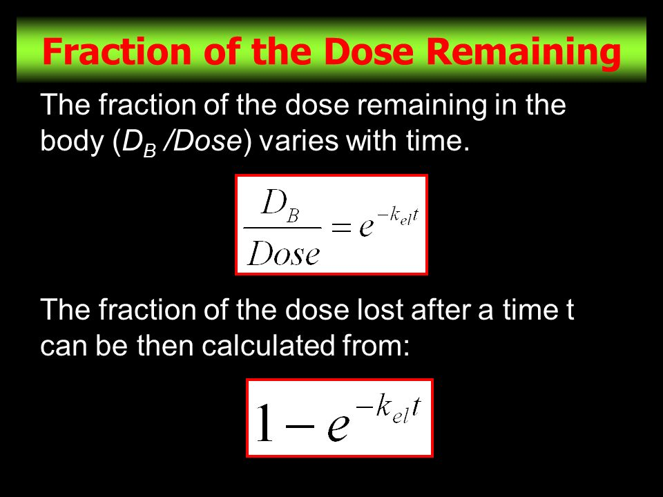 25 Fraction of the Dose Remaining The fraction of the dose remaining in the body (D B /Dose) varies with time. The fraction of the dose lost after a t