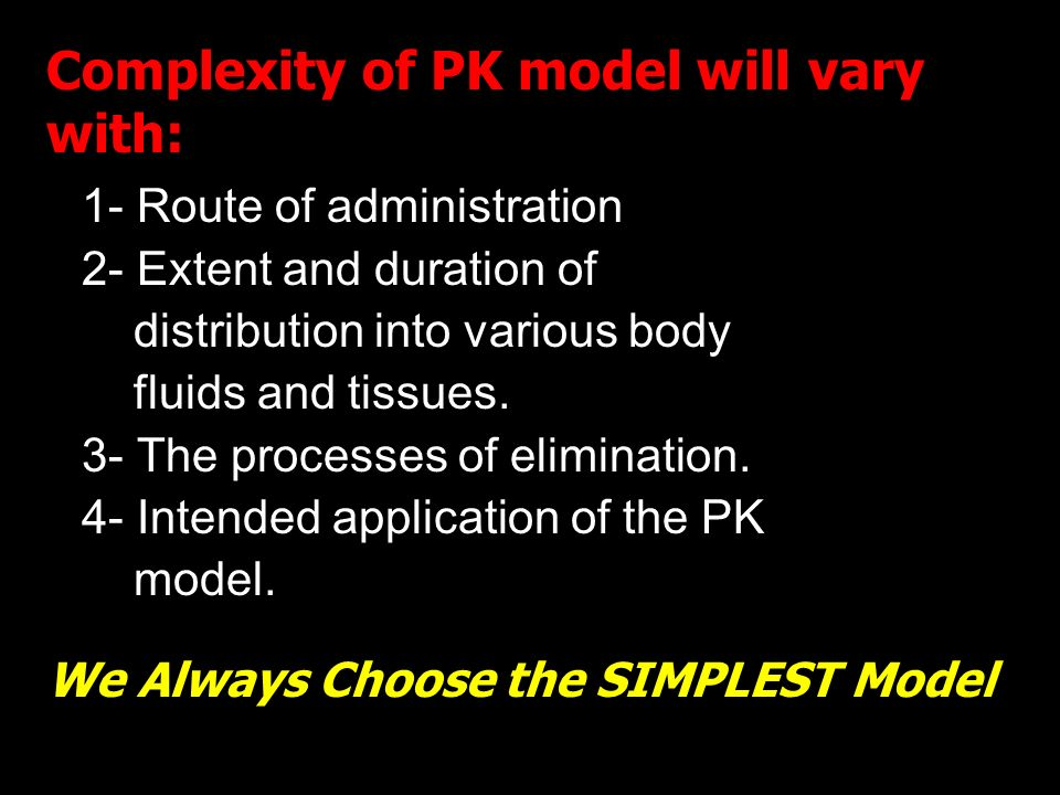 5 Complexity of PK model will vary with: 1- Route of administration 2- Extent and duration of distribution into various body fluids and tissues. 3- Th
