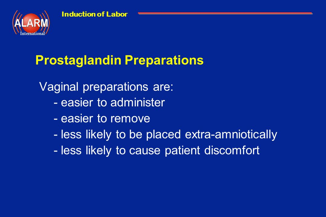 Induction of Labor International Prostaglandin Preparations Vaginal preparations are: -easier to administer -easier to remove -less likely to be place