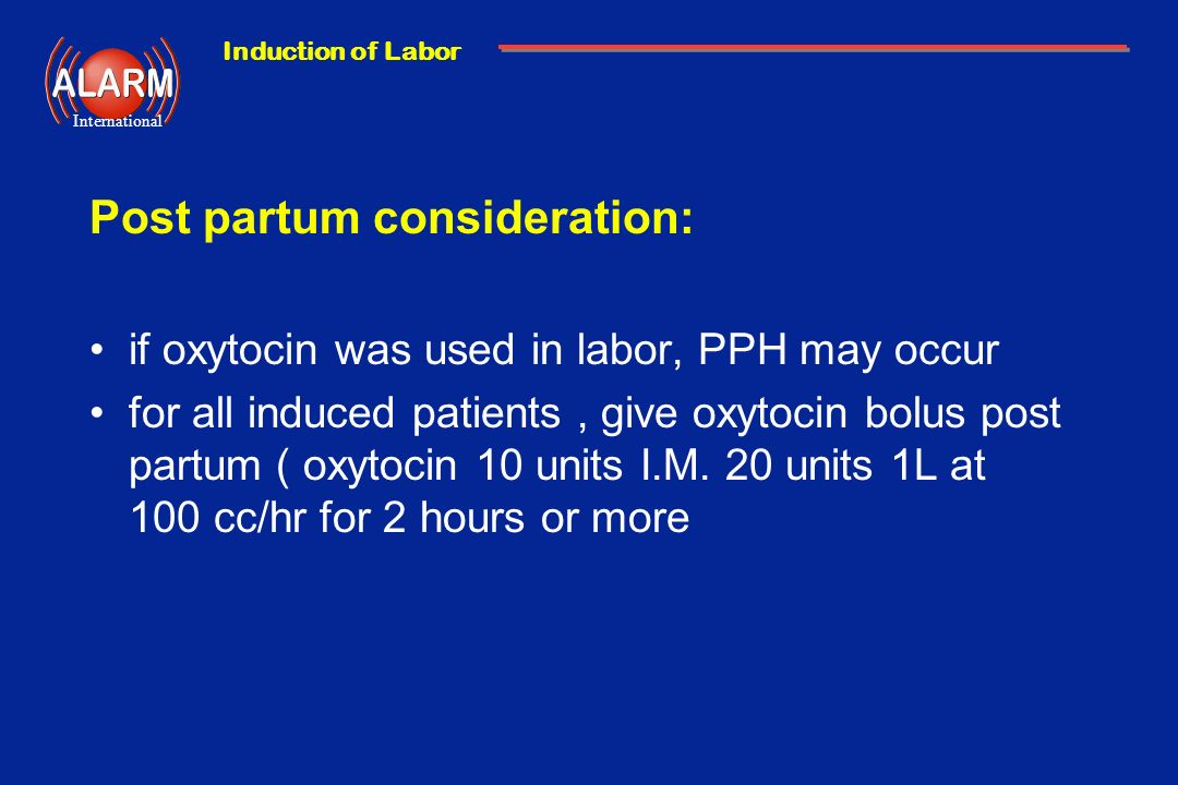 Induction of Labor International Post partum consideration: if oxytocin was used in labor, PPH may occur for all induced patients, give oxytocin bolus