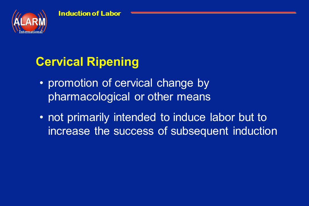 Induction of Labor International Cervical Ripening promotion of cervical change by pharmacological or other means not primarily intended to induce lab