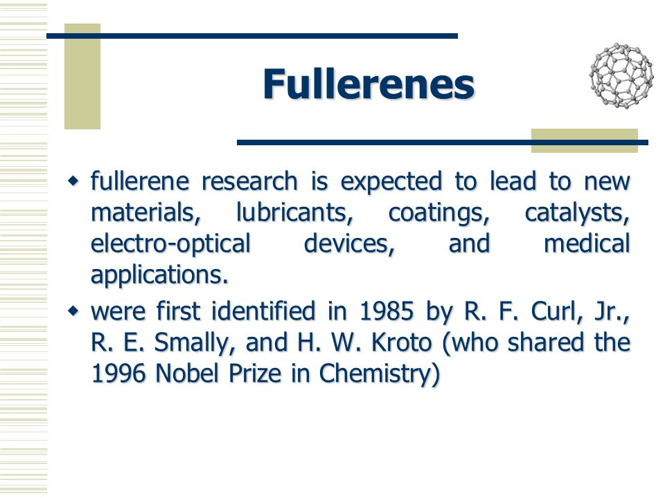 Fullerenes fullerene research is expected to lead to new materials, lubricants, coatings, catalysts, electro-optical devices, and medical applications.