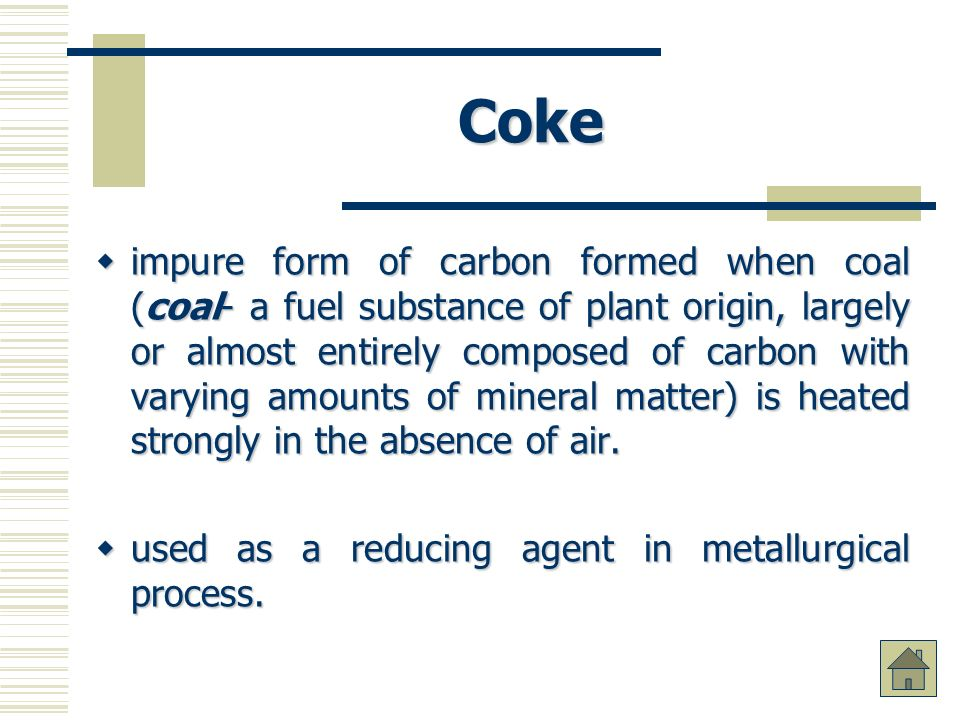 Coke impure form of carbon formed when coal (coal- a fuel substance of plant origin, largely or almost entirely composed of carbon with varying amounts of mineral matter) is heated strongly in the absence of air.